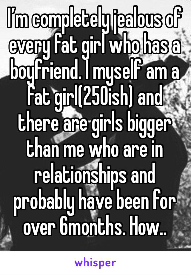 I'm completely jealous of every fat girl who has a boyfriend. I myself am a fat girl(250ish) and there are girls bigger than me who are in relationships and probably have been for over 6months. How..