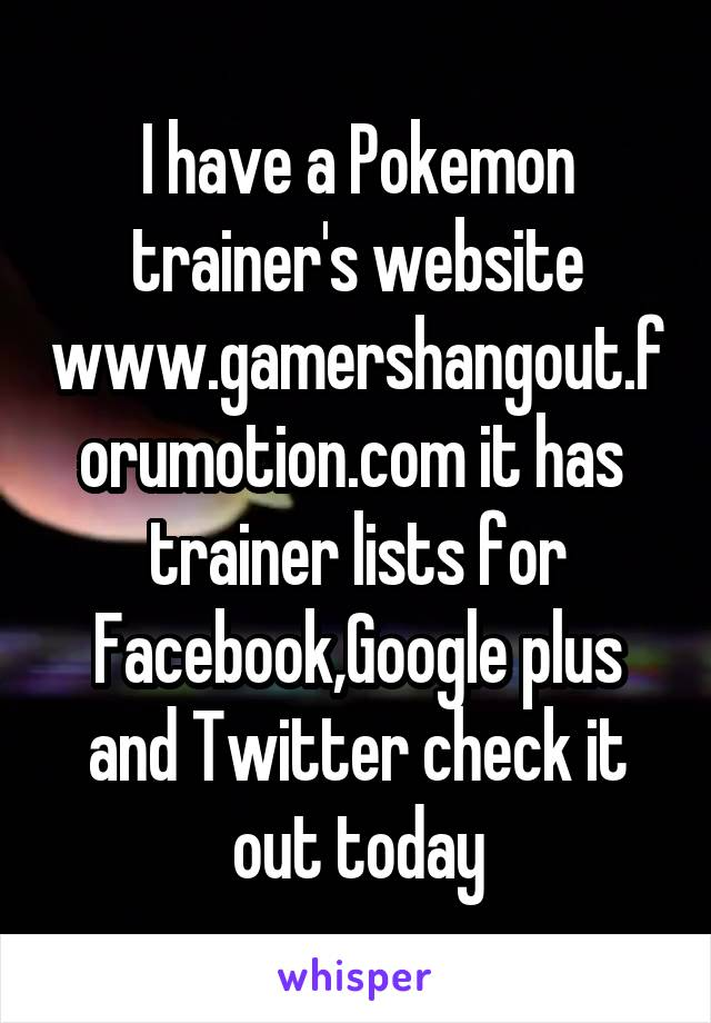 I have a Pokemon trainer's website www.gamershangout.forumotion.com it has  trainer lists for Facebook,Google plus and Twitter check it out today