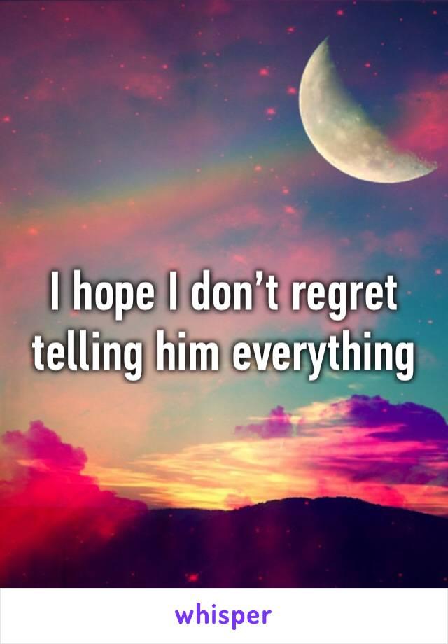 I hope I don't regret telling him everything