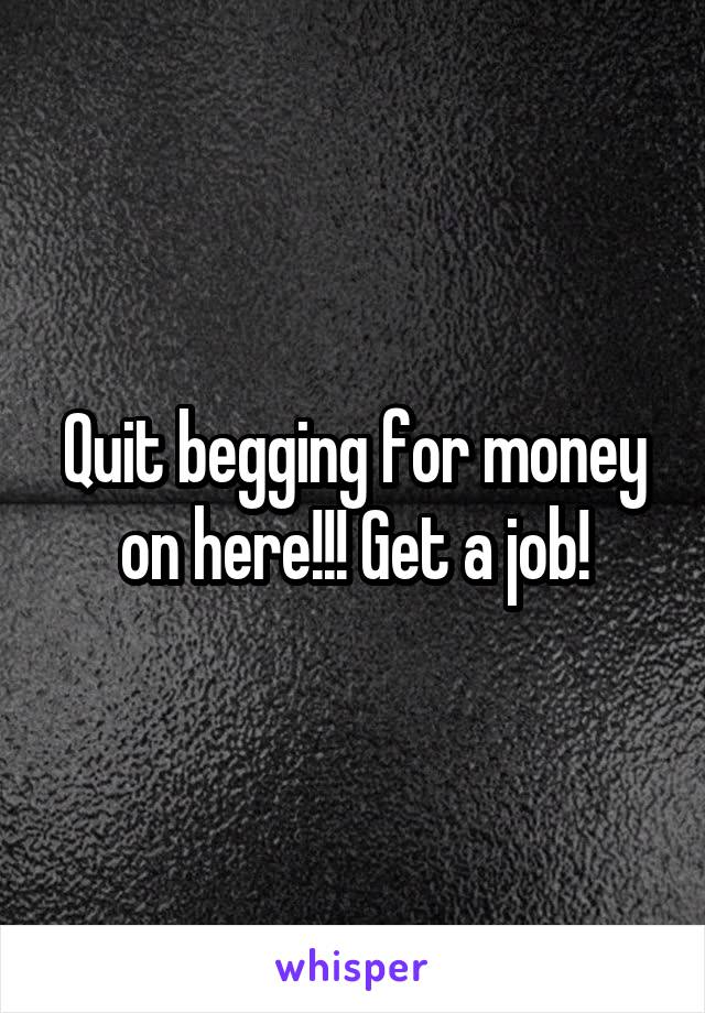 Quit begging for money on here!!! Get a job!
