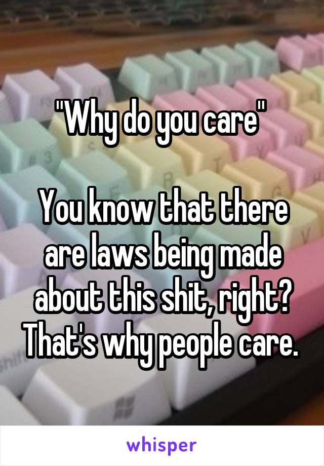 """""""Why do you care""""   You know that there are laws being made about this shit, right? That's why people care."""