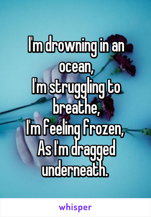 I'm drowning in an ocean, I'm struggling to breathe, I'm feeling frozen,  As I'm dragged underneath.