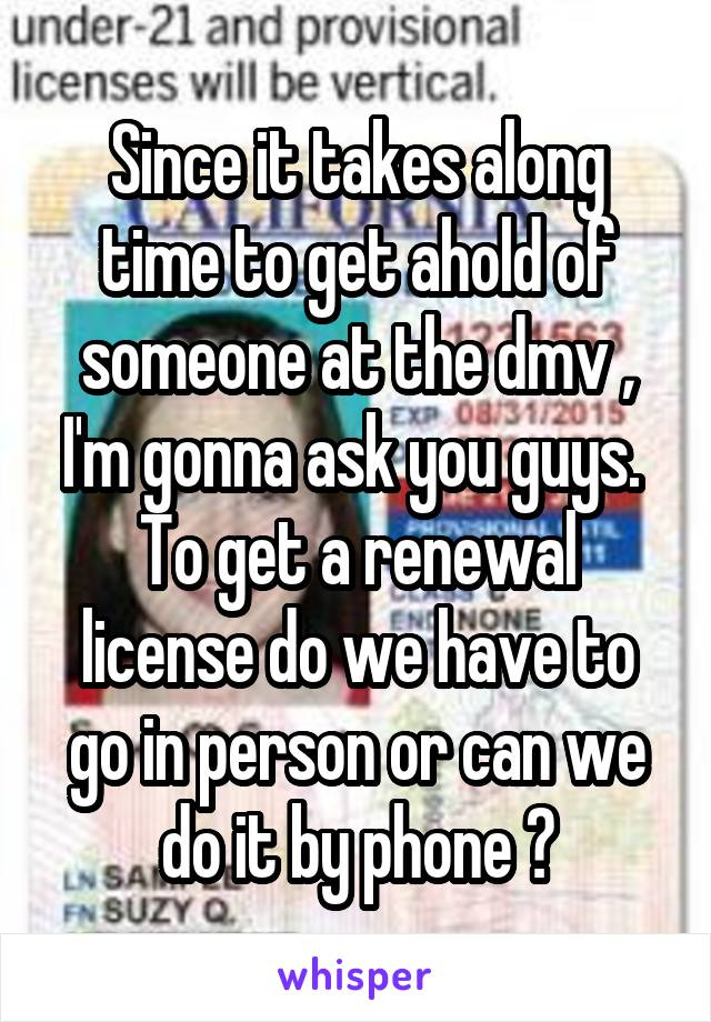Since it takes along time to get ahold of someone at the dmv , I'm gonna ask you guys.  To get a renewal license do we have to go in person or can we do it by phone ?