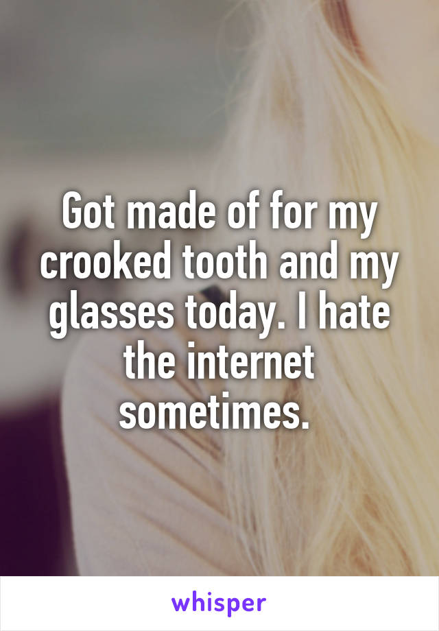 Got made of for my crooked tooth and my glasses today. I hate the internet sometimes.