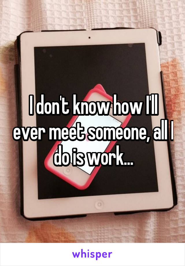 I don't know how I'll ever meet someone, all I do is work...