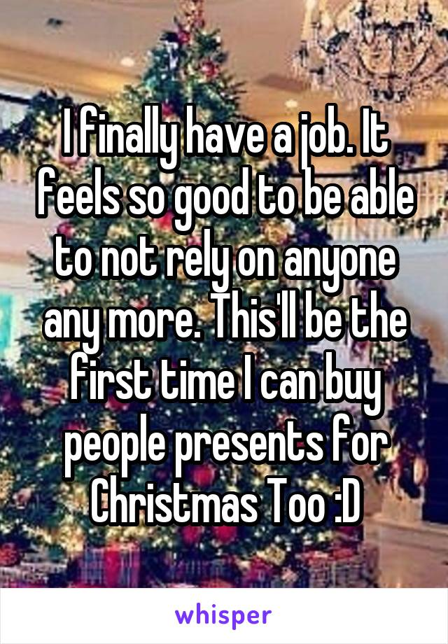 I finally have a job. It feels so good to be able to not rely on anyone any more. This'll be the first time I can buy people presents for Christmas Too :D