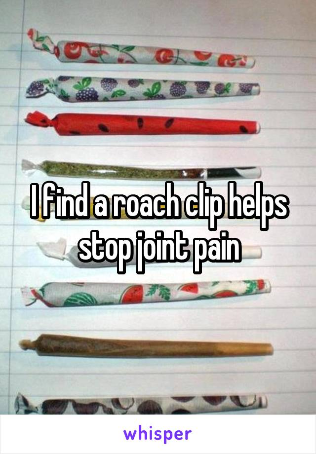 I find a roach clip helps stop joint pain