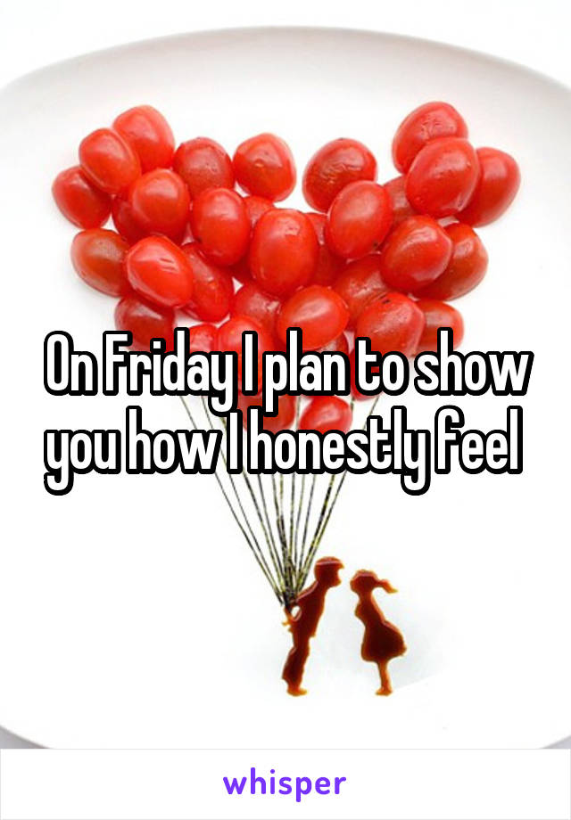 On Friday I plan to show you how I honestly feel