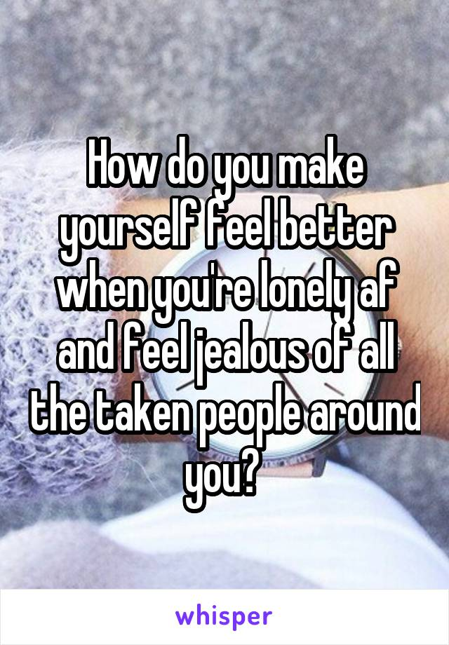 How do you make yourself feel better when you're lonely af and feel jealous of all the taken people around you?