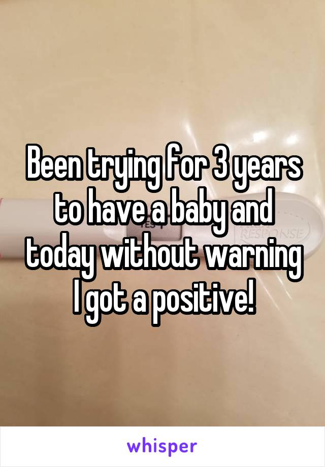 Been trying for 3 years to have a baby and today without warning I got a positive!