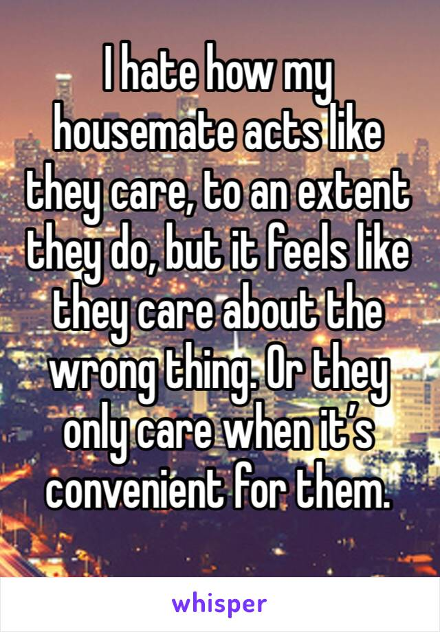 I hate how my housemate acts like they care, to an extent they do, but it feels like they care about the wrong thing. Or they only care when it's convenient for them.