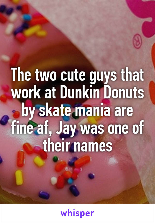 The two cute guys that work at Dunkin Donuts by skate mania are fine af, Jay was one of their names