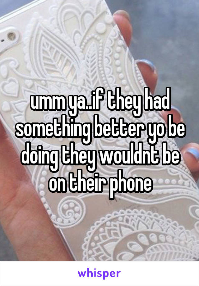 umm ya..if they had something better yo be doing they wouldnt be on their phone