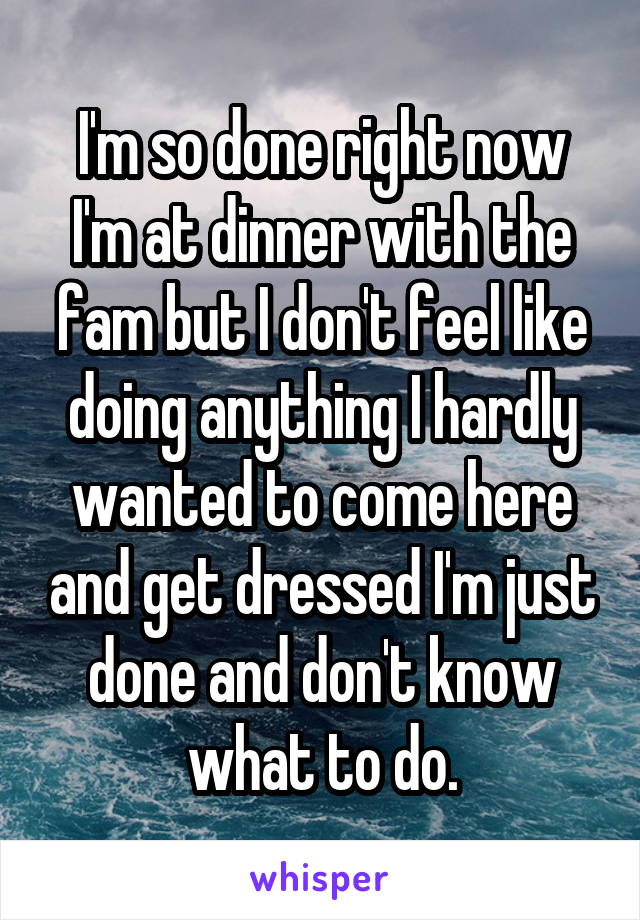 I'm so done right now I'm at dinner with the fam but I don't feel like doing anything I hardly wanted to come here and get dressed I'm just done and don't know what to do.