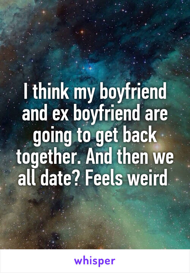 I think my boyfriend and ex boyfriend are going to get back together. And then we all date? Feels weird