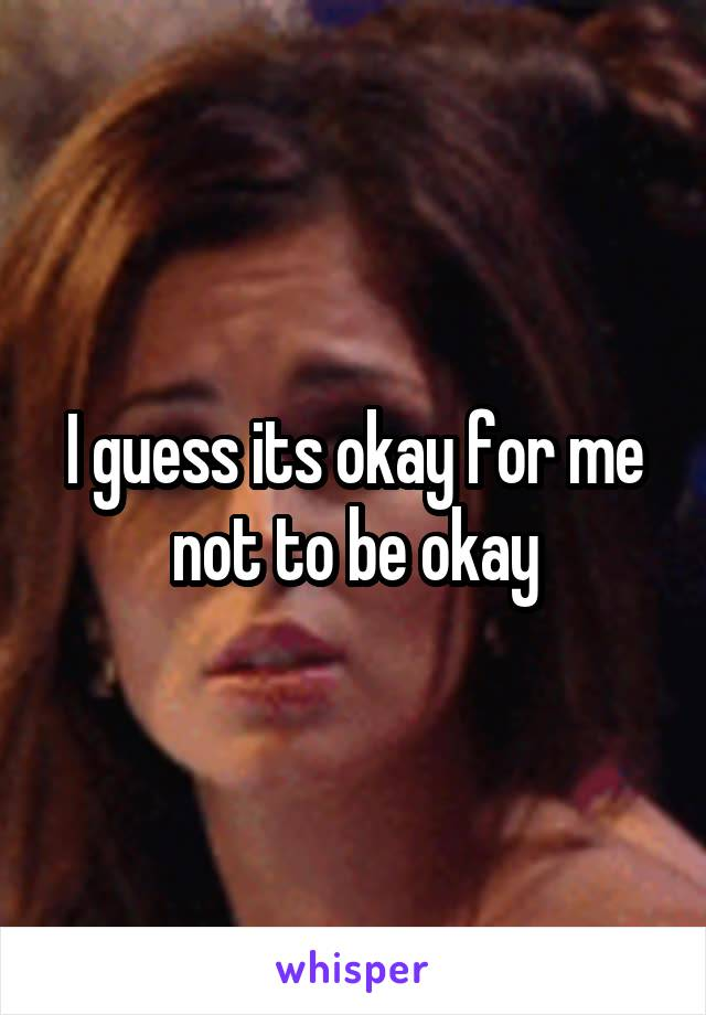 I guess its okay for me not to be okay
