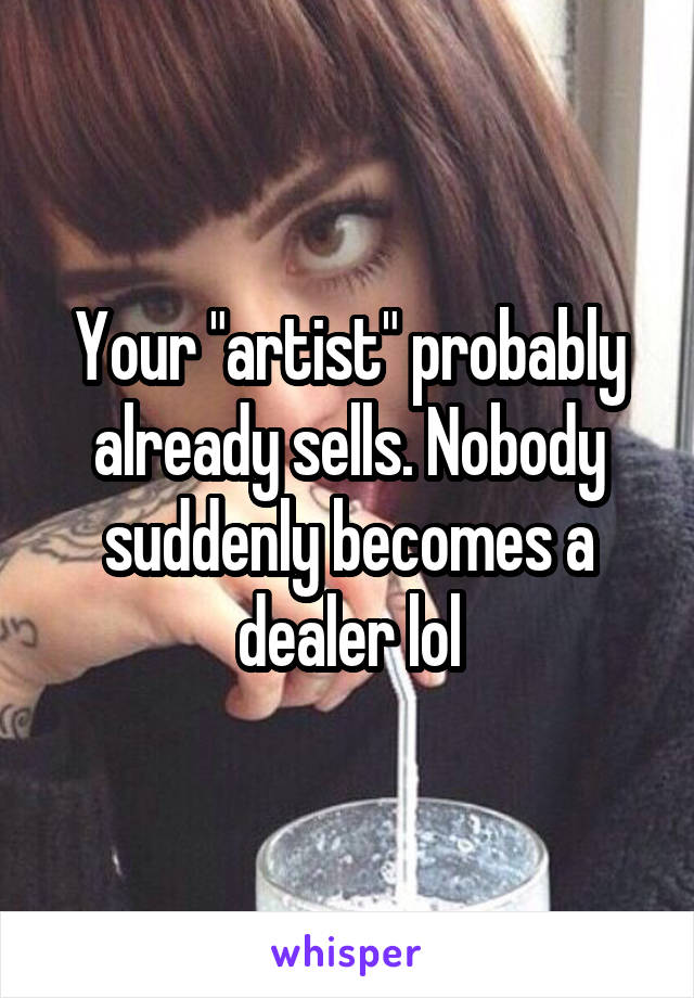 """Your """"artist"""" probably already sells. Nobody suddenly becomes a dealer lol"""