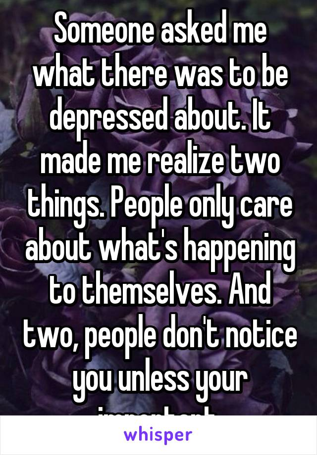 Someone asked me what there was to be depressed about. It made me realize two things. People only care about what's happening to themselves. And two, people don't notice you unless your important.