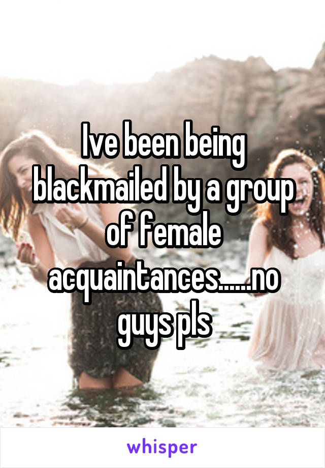 Ive been being blackmailed by a group of female acquaintances......no guys pls