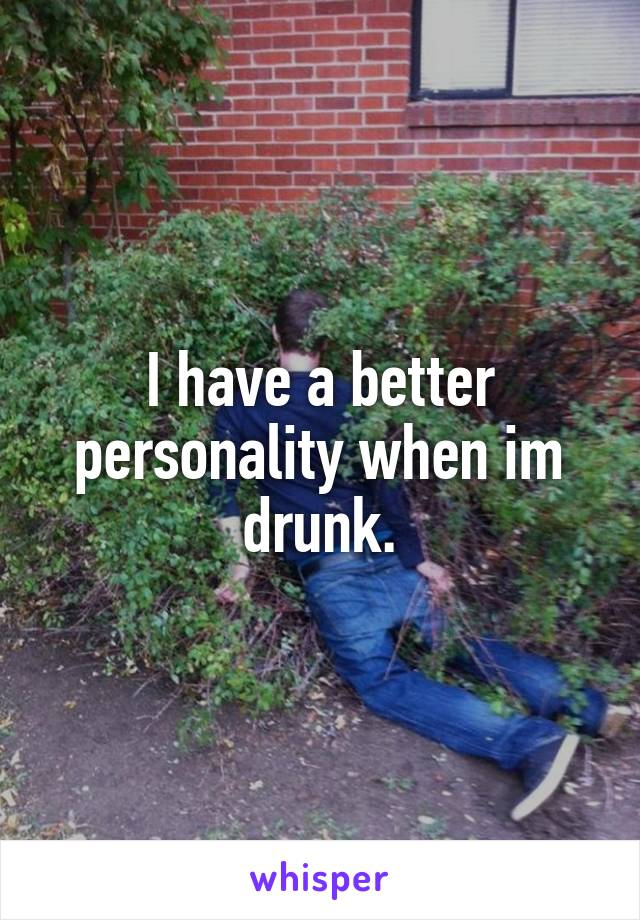 I have a better personality when im drunk.