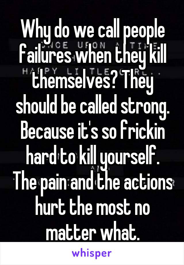 Why do we call people failures when they kill themselves? They should be called strong. Because it's so frickin hard to kill yourself. The pain and the actions hurt the most no matter what.