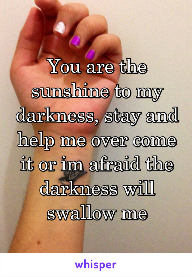 You are the sunshine to my darkness, stay and help me over come it or im afraid the darkness will swallow me