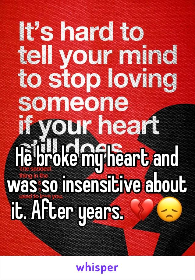 He broke my heart and  was so insensitive about it. After years. 💔😞
