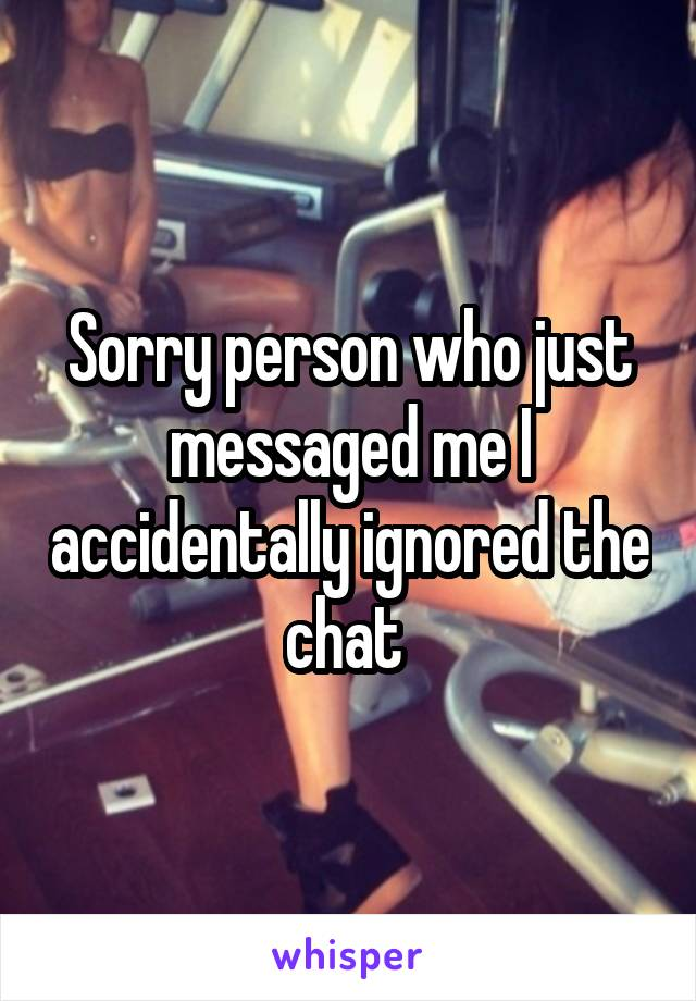 Sorry person who just messaged me I accidentally ignored the chat