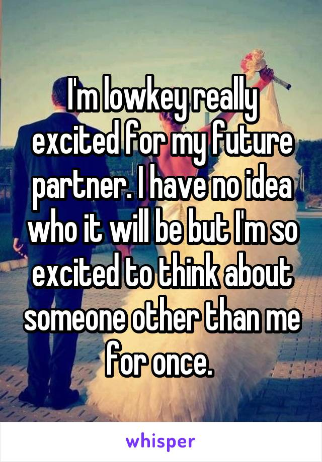 I'm lowkey really excited for my future partner. I have no idea who it will be but I'm so excited to think about someone other than me for once.
