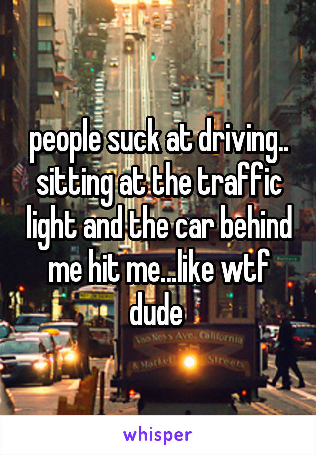 people suck at driving.. sitting at the traffic light and the car behind me hit me...like wtf dude