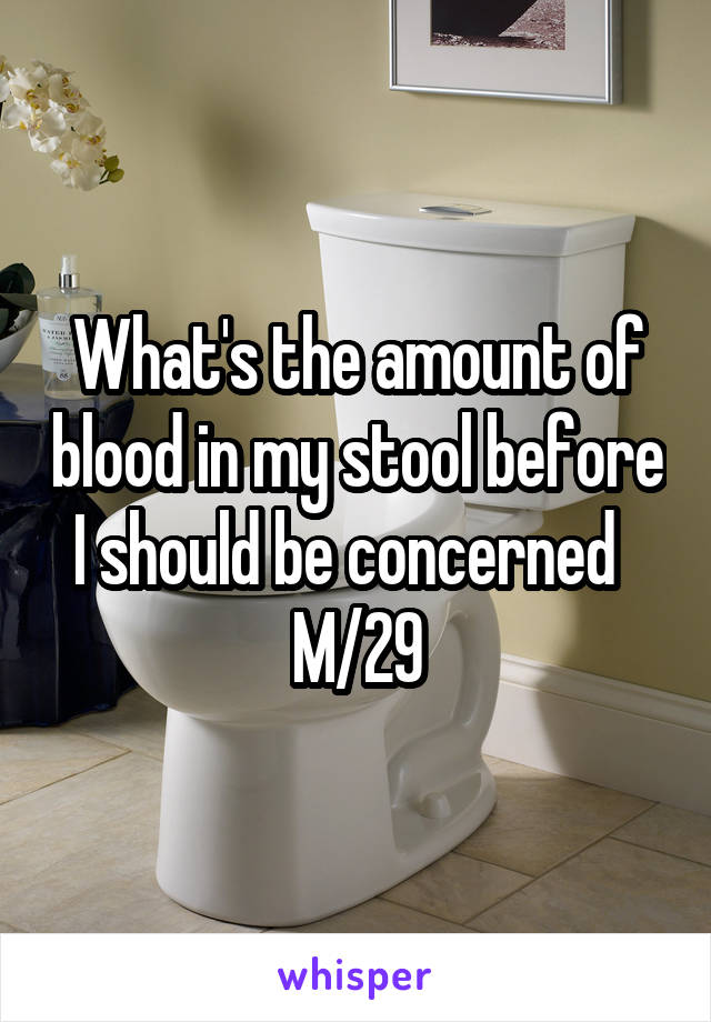 What's the amount of blood in my stool before I should be concerned   M/29