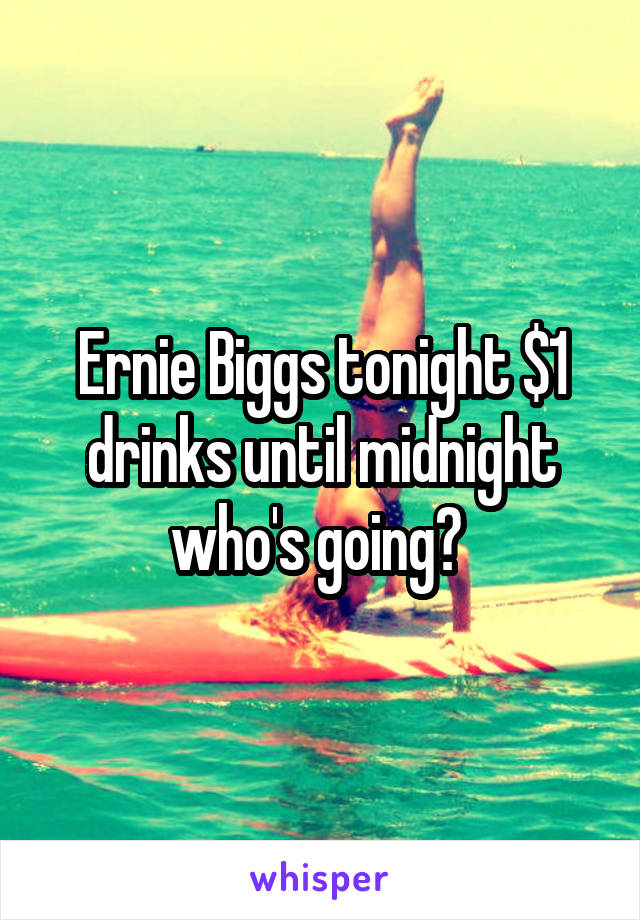 Ernie Biggs tonight $1 drinks until midnight who's going?