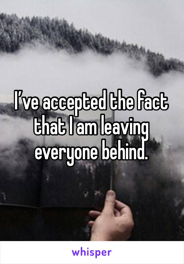 I've accepted the fact that I am leaving everyone behind.