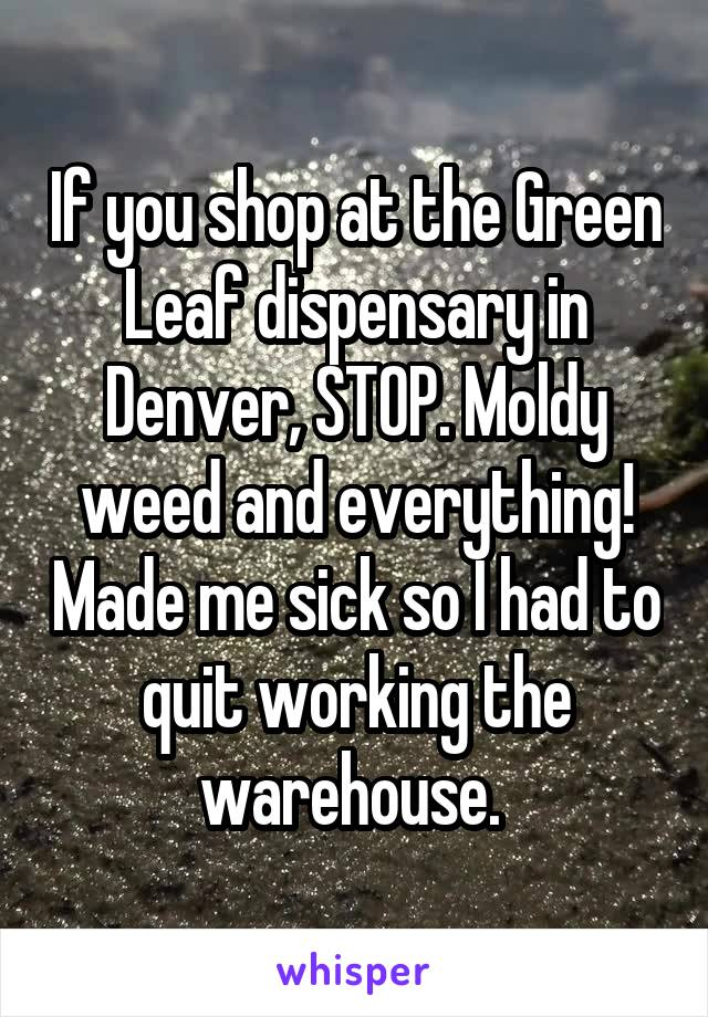 If you shop at the Green Leaf dispensary in Denver, STOP. Moldy weed and everything! Made me sick so I had to quit working the warehouse.