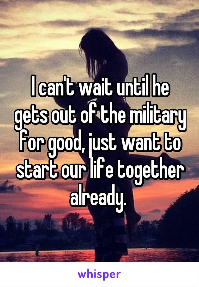 I can't wait until he gets out of the military for good, just want to start our life together already.