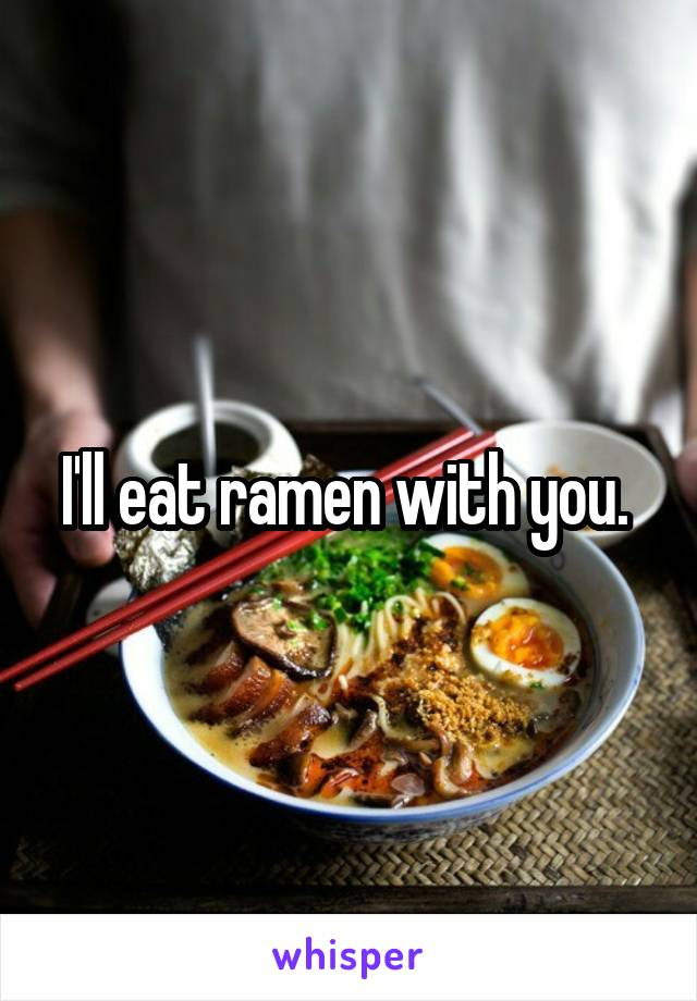 I'll eat ramen with you.