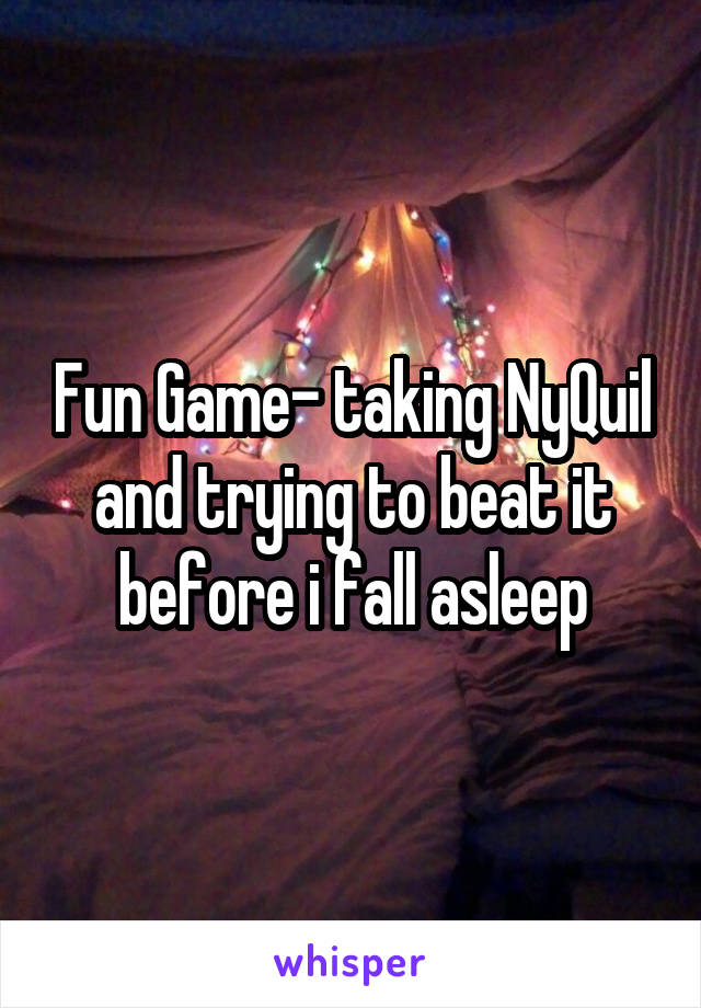 Fun Game- taking NyQuil and trying to beat it before i fall asleep