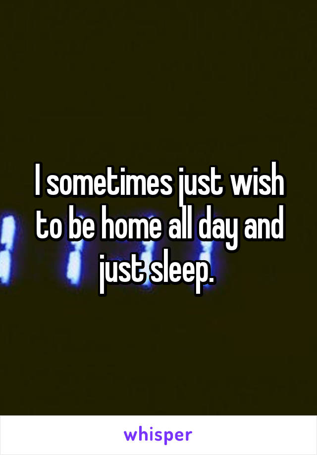 I sometimes just wish to be home all day and just sleep.
