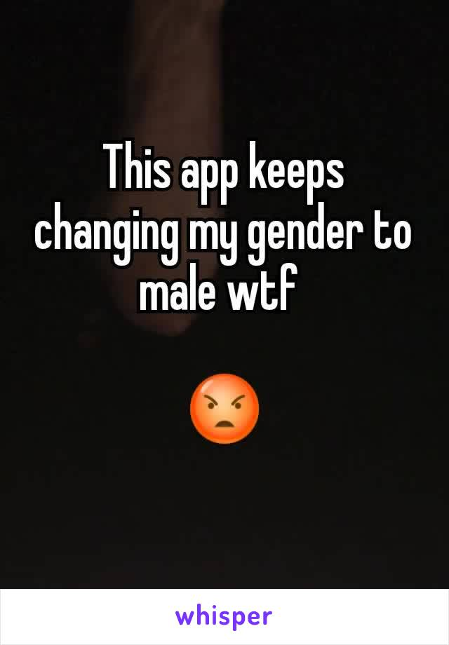 This app keeps changing my gender to male wtf   😡