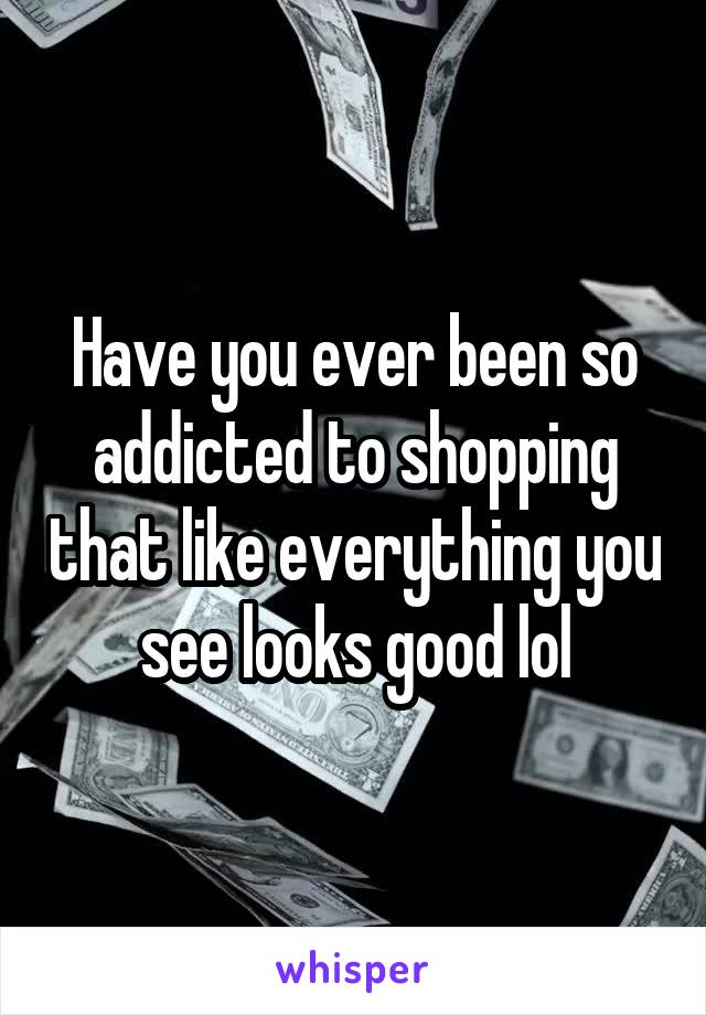 Have you ever been so addicted to shopping that like everything you see looks good lol
