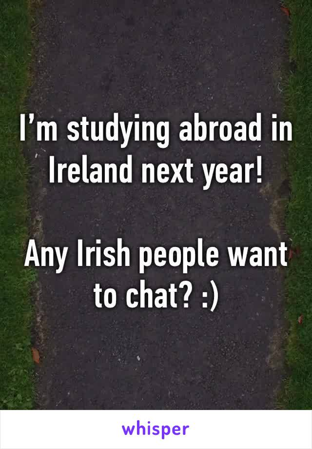 I'm studying abroad in Ireland next year!  Any Irish people want to chat? :)