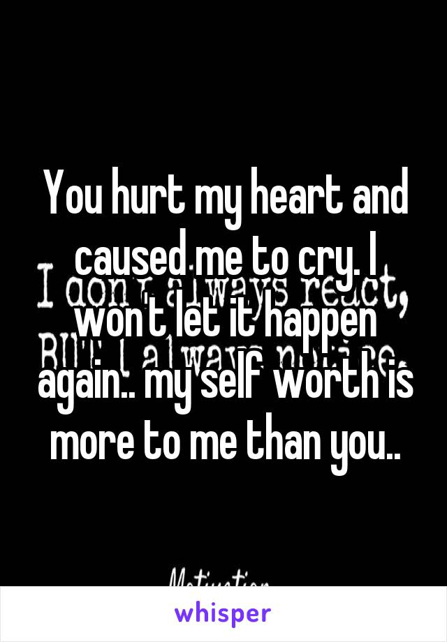 You hurt my heart and caused me to cry. I won't let it happen again.. my self worth is more to me than you..