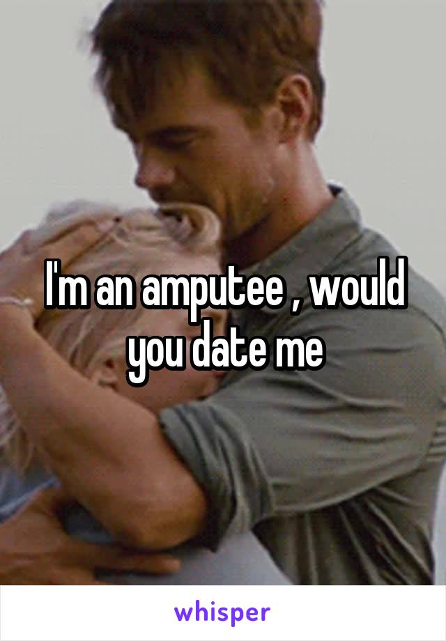 I'm an amputee , would you date me