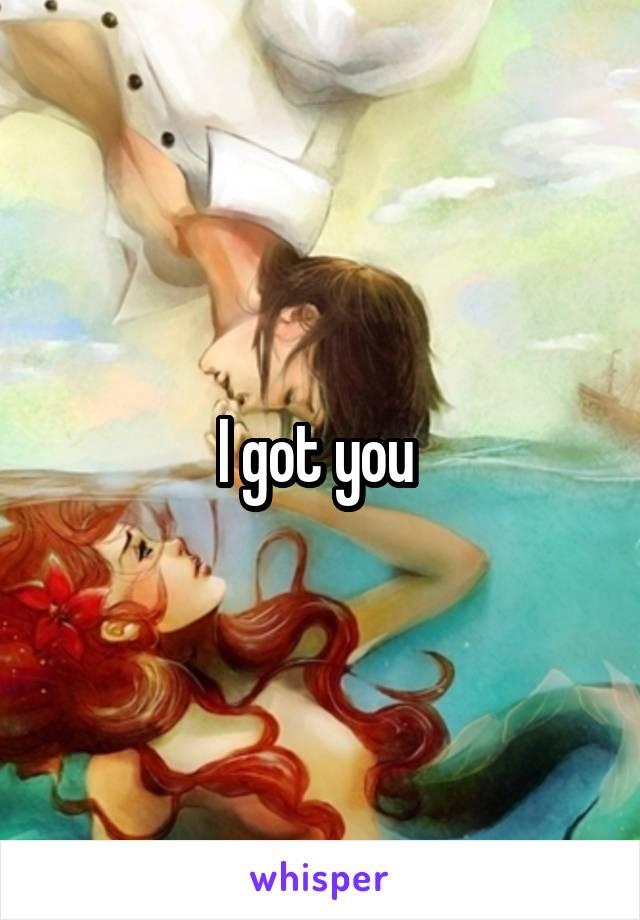 I got you