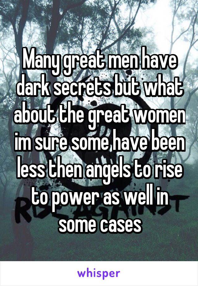 Many great men have dark secrets but what about the great women im sure some have been less then angels to rise to power as well in some cases