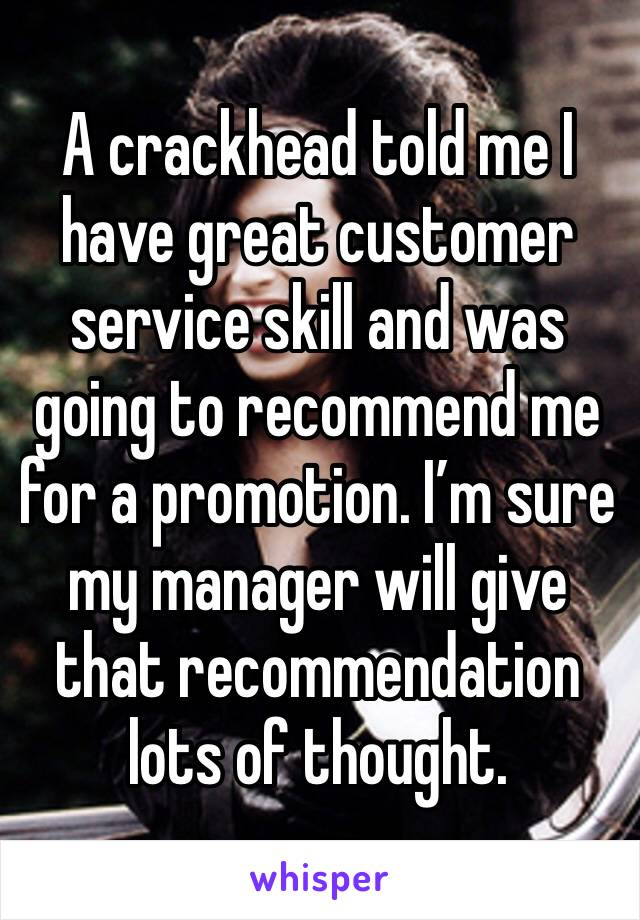 A crackhead told me I have great customer service skill and was going to recommend me for a promotion. I'm sure my manager will give that recommendation lots of thought.