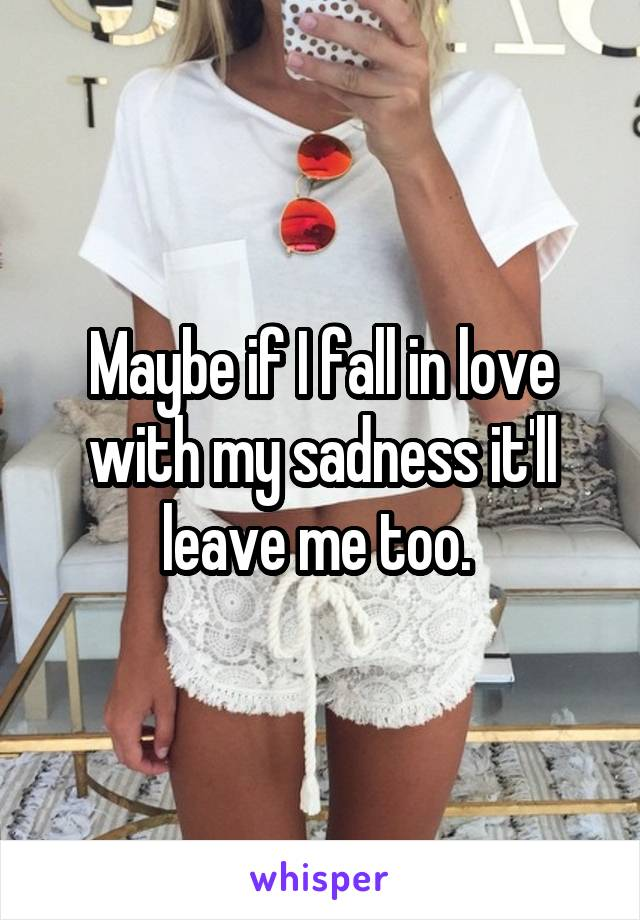 Maybe if I fall in love with my sadness it'll leave me too.