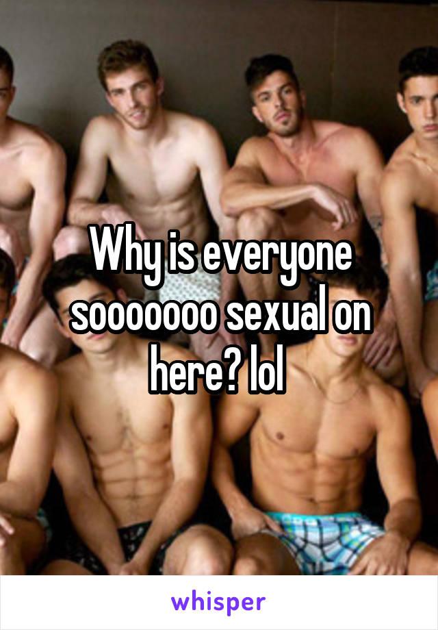 Why is everyone sooooooo sexual on here? lol