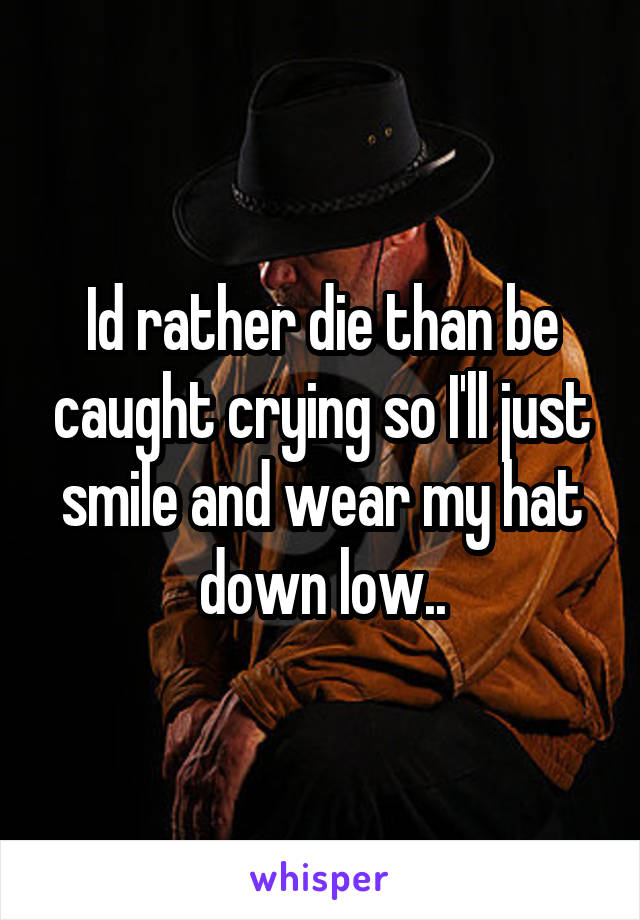 Id rather die than be caught crying so I'll just smile and wear my hat down low..
