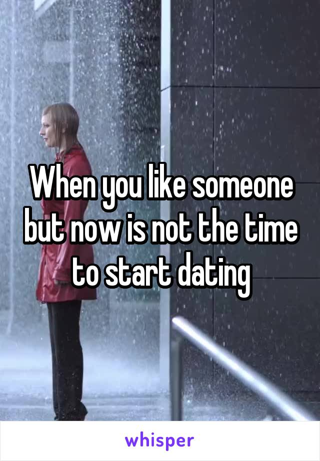 When you like someone but now is not the time to start dating